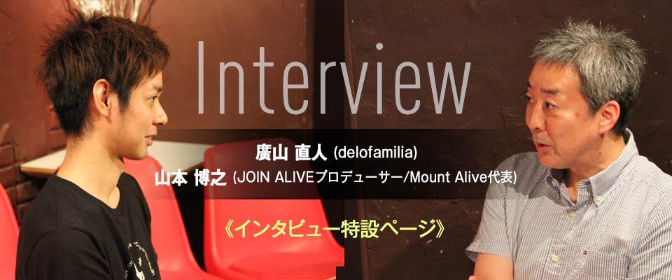 廣山直人 (delofamilia) × 山本博之 (JOIN ALIVEプロデューサー/Mount Alive代表) Interview